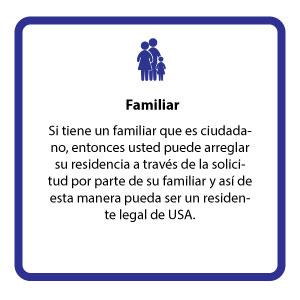 Si tiene un familiar que es ciudadano, entonces usted puede arreglar su residencia a través de la solicitud por parte de su familiar y así de esta manera pueda ser un residente legal de USA.